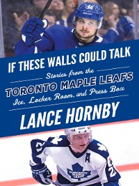 Cover Toronto Maple Leafs: Stories from the Toronto Maple Leafs Ice, Locker Room, and Press Box