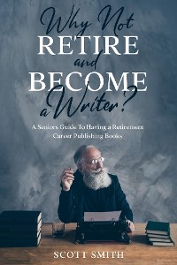 Cover Why Not Retire and Become a Writer?