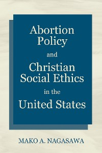 Cover Abortion Policy and Christian Social Ethics in the United States