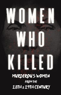 Cover Women Who Killed - Murderous Women from the 18th & 19th Century