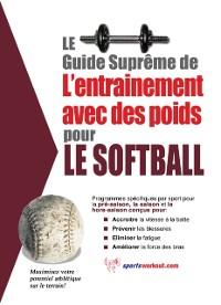 Cover Le guide supreme de l'entrainement avec des poids pour le softball