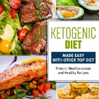 Cover Ketogenic Diet Made Easy With Other Top Diets: Protein, Mediterranean and Healthy Recipes
