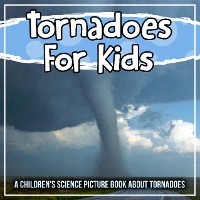Cover Tornadoes For Kids: A Children's Science Picture Book About Tornadoes