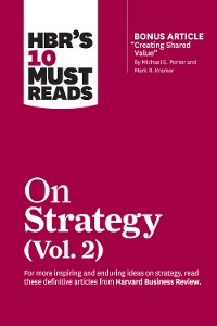 "Cover HBR's 10 Must Reads on Strategy, Vol. 2 (with bonus article ""Creating Shared Value"" By Michael E. Porter and Mark R. Kramer)"