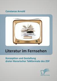 Cover Literatur im Fernsehen: Konzeption und Gestaltung dreier literarischer Talkformate des ZDF