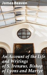 Cover An Account of the Life and Writings of S. Irenæus, Bishop of Lyons and Martyr