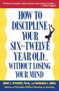 Cover How to Discipline Your Six to Twelve Year Old . . . Without Losing Your Mind