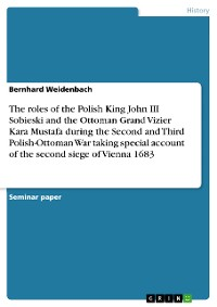 Cover The roles of the Polish King John III Sobieski and the Ottoman Grand Vizier Kara Mustafa during the Second and Third Polish-Ottoman War taking special account of the second siege of Vienna 1683