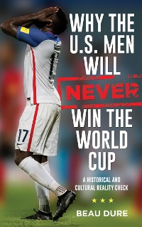 Cover Why the U.S. Men Will Never Win the World Cup