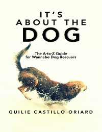 Cover It's About The Dog: The A-to-Z Guide For Wannabe Dog Rescuers