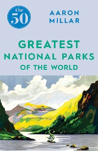Cover The 50 Greatest National Parks of the World