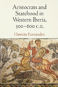 Cover Aristocrats and Statehood in Western Iberia, 300-600 C.E.