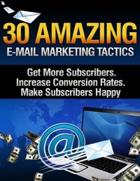 Cover 30 Amazing Email Marketing Tactics - Get More Subscribers, Increase Conversion Rates, Make Subscribers Happy