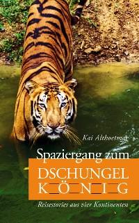 Cover Spaziergang zum Dschungelkönig. Reisestories aus vier Kontinenten