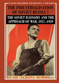 Cover The Industrialisation of Soviet Russia Volume 7: The Soviet Economy and the Approach of War, 1937–1939