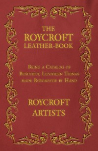 Cover The Roycroft Leather-Book - Being a Catalog of Beautiful Leathern Things made Roycroftie by Hand