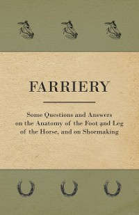 Cover Farriery - Some Questions and Answers on the Anatomy of the Foot and Leg of the Horse, and on Shoemaking