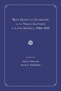 Cover Buen Gusto and Classicism in the Visual Cultures of Latin America, 1780-1910