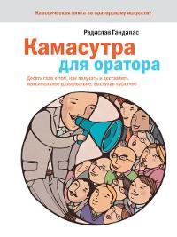 Cover Камасутра для оратора. Десять глав о том, как получать и доставлять максимальное удовольствие, выступая публично