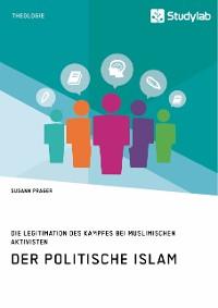 Cover Der politische Islam. Die Legitimation des Kampfes bei muslimischen Aktivisten