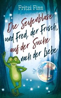 Cover Die Seifenblase und Fred, der Frosch, auf der Suche nach der Liebe
