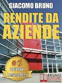 Cover RENDITE DA AZIENDE. Come Progettare Imprese che Producono Redditi Automatici senza la tua Presenza