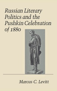 Cover Russian Literary Politics and the Pushkin Celebration of 1880