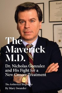 Cover The Maverick M.D. - Dr. Nicholas Gonzalez and His Fight for a New Cancer Treatment