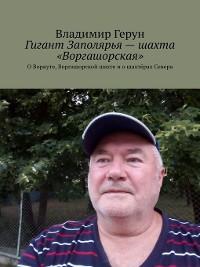 Cover Гигант Заполярья– шахта «Воргашорская». ОВоркуте, Воргашорской шахте иошахтёрах Севера