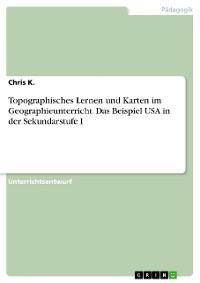 Cover Topographisches Lernen und Karten im Geographieunterricht. Das Beispiel USA in der Sekundarstufe I