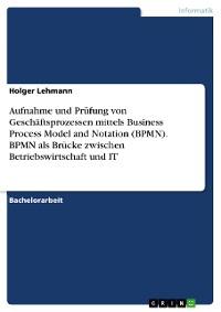 Cover Aufnahme und Prüfung von Geschäftsprozessen mittels Business Process Model and Notation (BPMN). BPMN als Brücke zwischen Betriebswirtschaft und IT