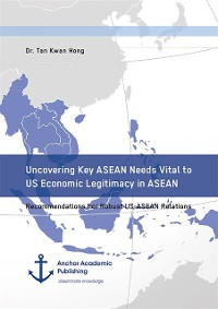 Cover Uncovering Key ASEAN Needs Vital to US Economic Legitimacy in ASEAN. Recommendations For Robust US-ASEAN Relations