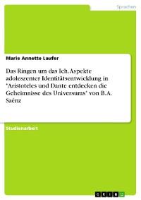 """Cover Das Ringen um das Ich. Aspekte adoleszenter Identitätsentwicklung in """"Aristoteles und Dante entdecken die Geheimnisse des Universums"""" von B. A. Saénz"""