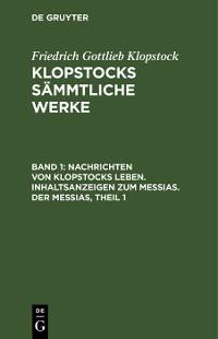 Cover Nachrichten von Klopstocks Leben. Inhaltsanzeigen zum Messias. Der Messias, Theil 1