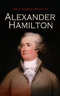 Cover The Complete Works of Alexander Hamilton