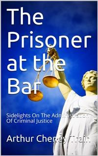 Cover The Prisoner at the Bar / Sidelights on the Administration of Criminal Justice
