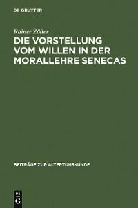 Cover Die Vorstellung vom Willen in der Morallehre Senecas