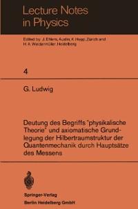 Cover Deutung des Begriffs &quote;physikalische Theorie&quote; und axiomatische Grundlegung der Hilbertraumstruktur der Quantenmechanik durch Hauptsatze des Messens