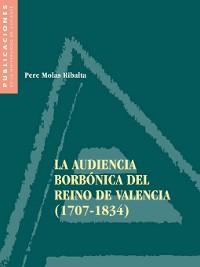 Cover La Audiencia Borbónica del Reino de Valencia, 1707-1834