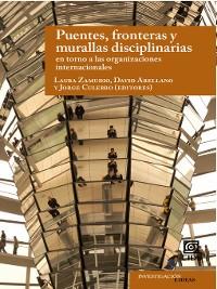 Cover Puentes, fronteras y murallas disciplinarias en torno a las organizaciones internacionales