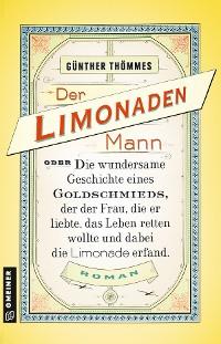 Cover Der Limonadenmann oder Die wundersame Geschichte eines Goldschmieds, der der Frau, die er liebte, das Leben retten wollte und dabei die Limonade erfand