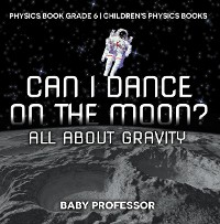 Cover Can I Dance on the Moon? All About Gravity - Physics Book Grade 6 | Children's Physics Books