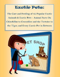 Cover The Care and Feeding of 25 Popular Exotic Animals & Exotic Pets – Animal Facts On Chinchillas to Crocodiles and the Tortoise to the Tiger, and Every Exotic Pet in Between