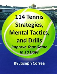 Cover 114 Tennis Strategies, Mental Tactics, and Drills: Improve Your Game In 10 Days
