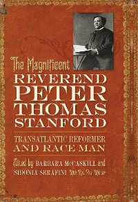 Cover The Magnificent Reverend Peter Thomas Stanford, Transatlantic Reformer and Race Man