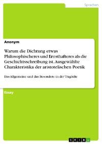 Cover Warum die Dichtung etwas Philosophischeres und Ernsthafteres als die Geschichtsschreibung ist. Ausgewählte Charakteristika der aristotelischen Poetik