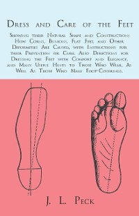 Cover Dress and Care of the Feet; Showing their Natural Shape and Construction; How Corns, Bunions, Flat Feet, and Other Deformities Are Caused