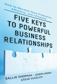 Cover Five Keys to Powerful Business Relationships: How to Become More Productive, Effective and Influential
