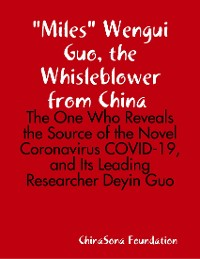 "Cover ""Miles"" Wengui Guo, the Whisleblower from China -- the One Who Reveals the Source of the Novel Coronavirus Covid-19, and Its Leading Researcher Deyin Guo"