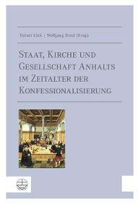 Cover Staat, Kirche und Gesellschaft Anhalts im Zeitalter der Konfessionalisierung